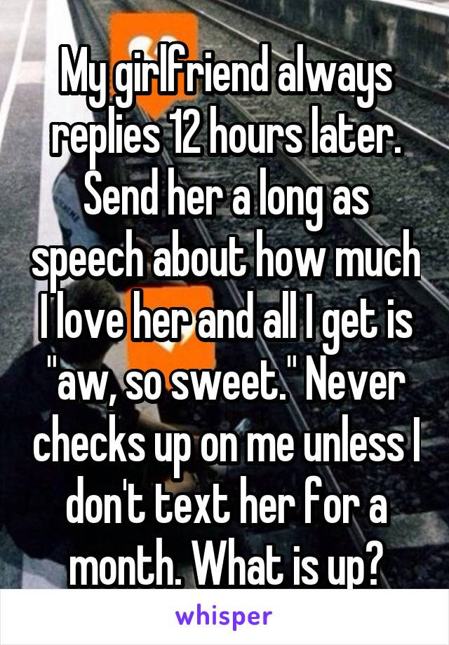 """My girlfriend always replies 12 hours later. Send her a long as speech about how much I love her and all I get is """"aw, so sweet."""" Never checks up on me unless I don't text her for a month. What is up?"""