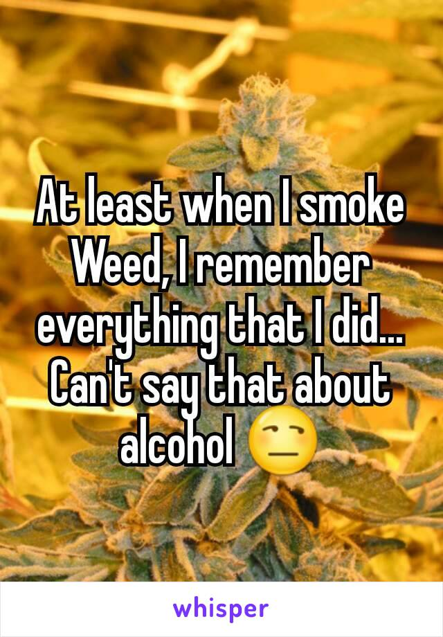 At least when I smoke Weed, I remember everything that I did... Can't say that about alcohol 😒