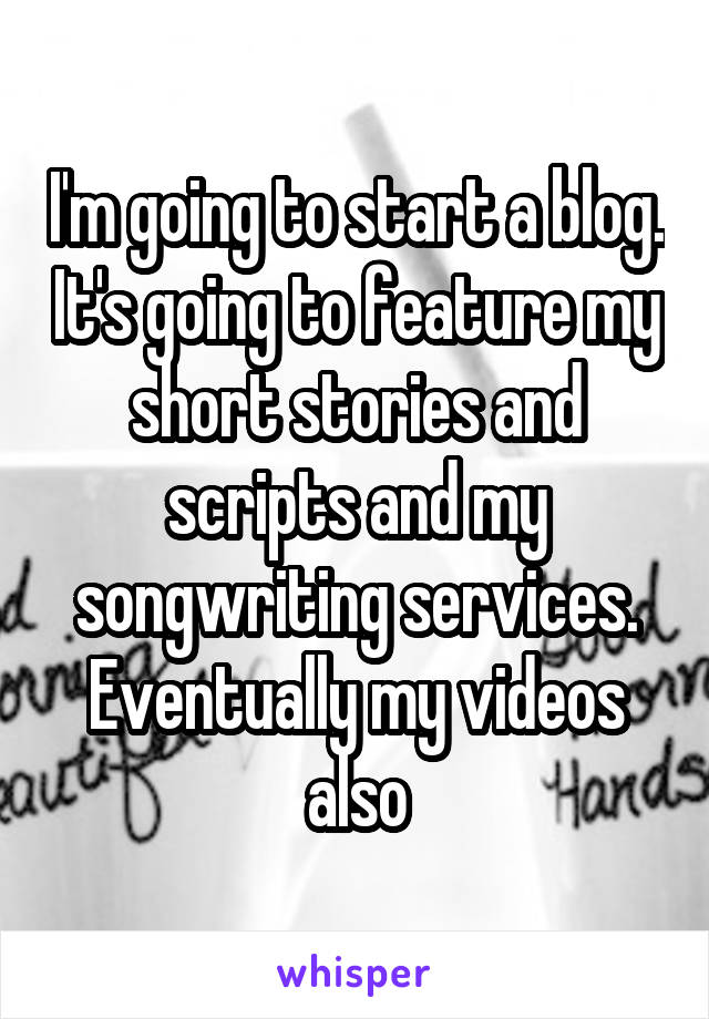 I'm going to start a blog. It's going to feature my short stories and scripts and my songwriting services. Eventually my videos also