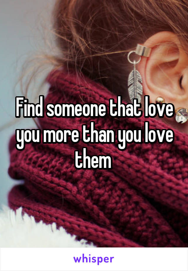 Find someone that love you more than you love them