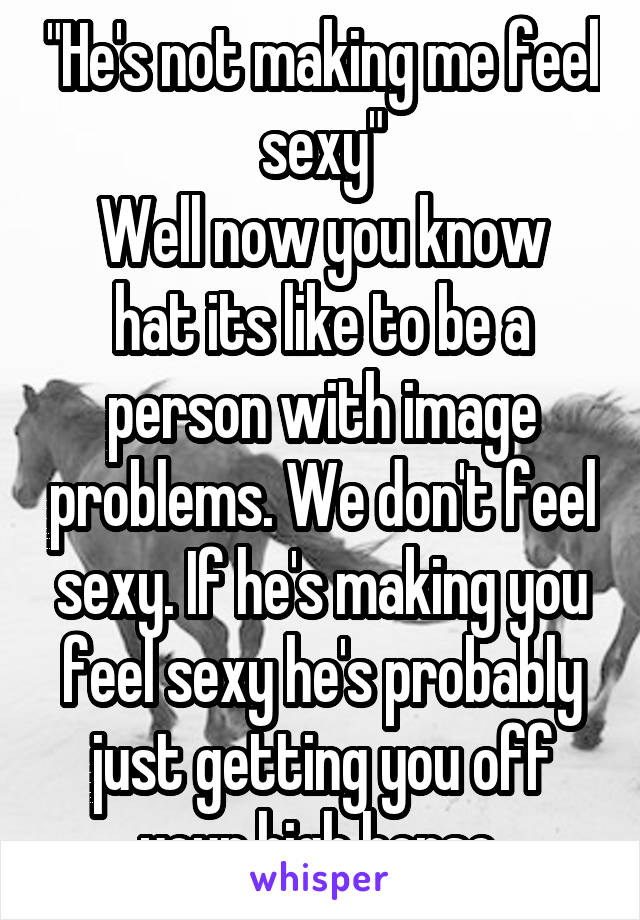 """""""He's not making me feel sexy"""" Well now you know hat its like to be a person with image problems. We don't feel sexy. If he's making you feel sexy he's probably just getting you off your high horse."""