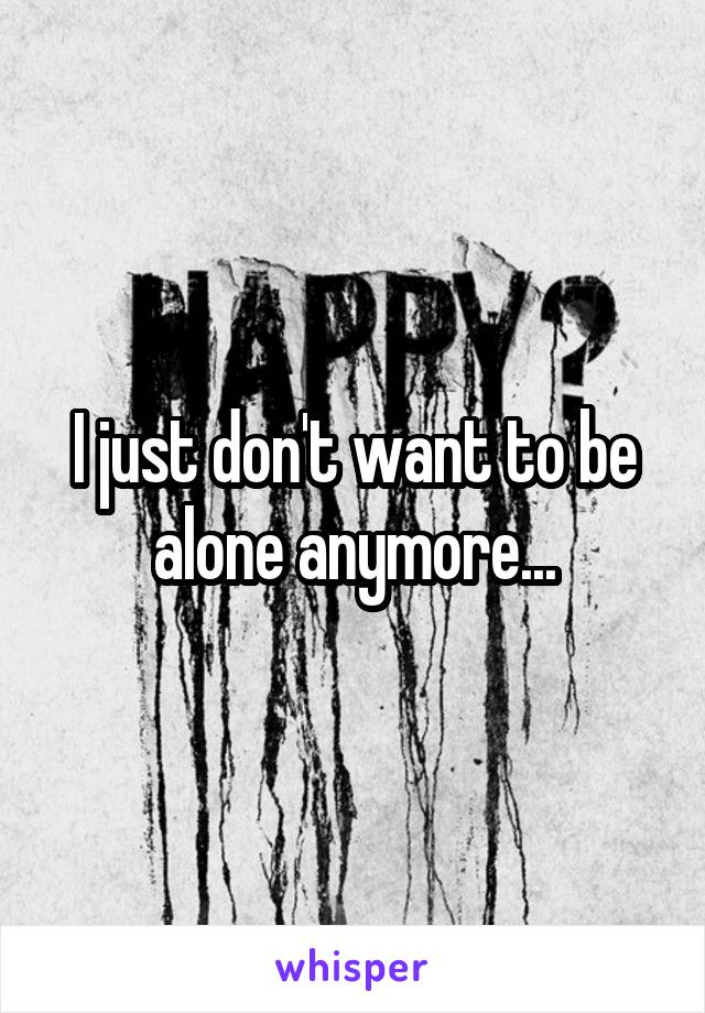 I just don't want to be alone anymore...