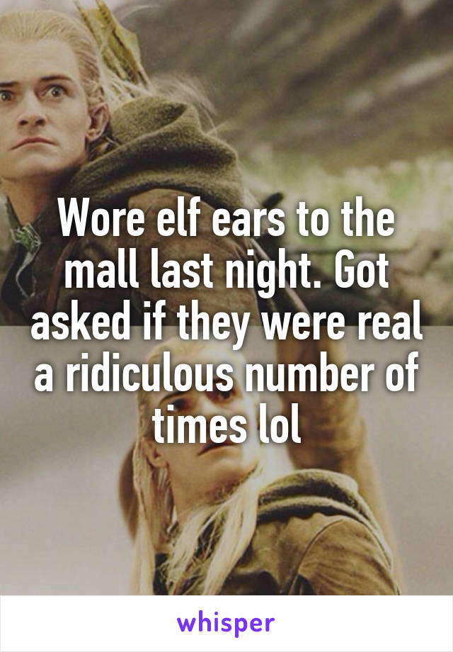 Wore elf ears to the mall last night. Got asked if they were real a ridiculous number of times lol