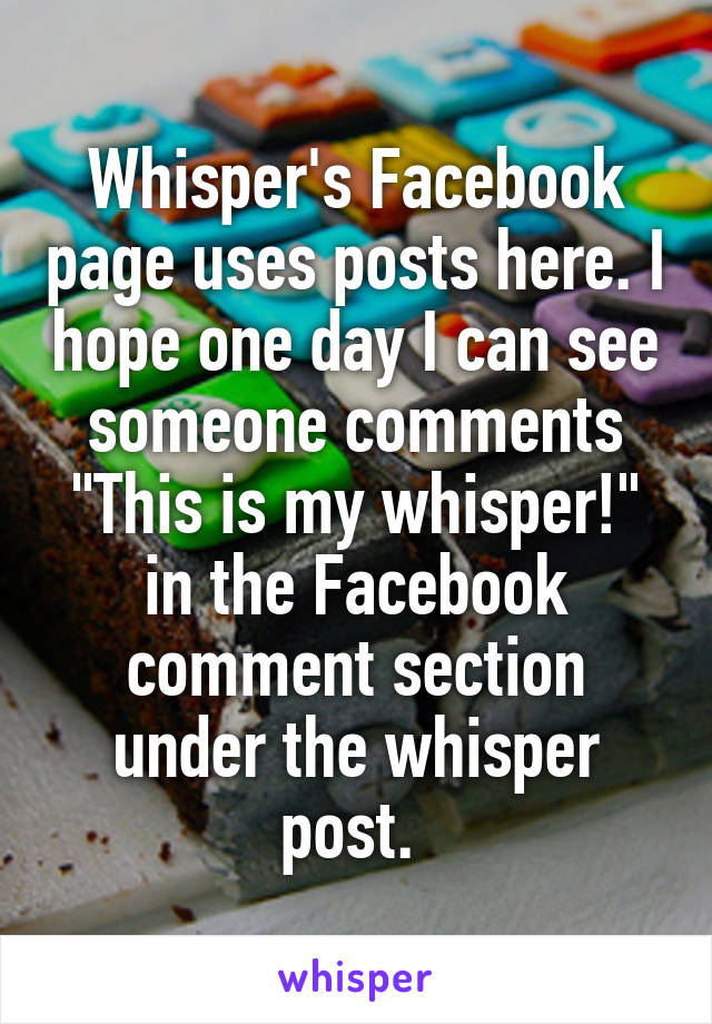 "Whisper's Facebook page uses posts here. I hope one day I can see someone comments ""This is my whisper!"" in the Facebook comment section under the whisper post."