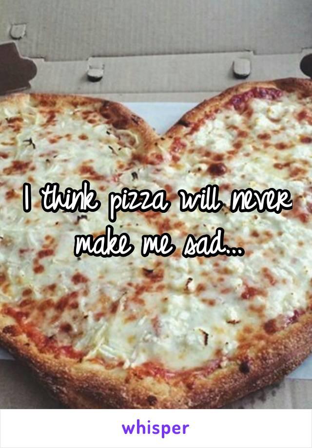 I think pizza will never make me sad...
