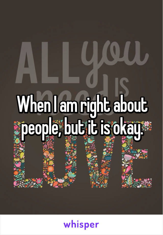 When I am right about people, but it is okay.