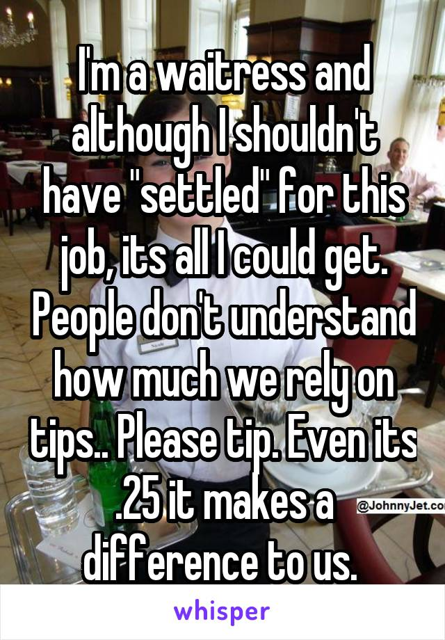 """I'm a waitress and although I shouldn't have """"settled"""" for this job, its all I could get. People don't understand how much we rely on tips.. Please tip. Even its .25 it makes a difference to us."""