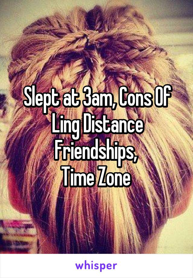 Slept at 3am, Cons Of Ling Distance Friendships,  Time Zone