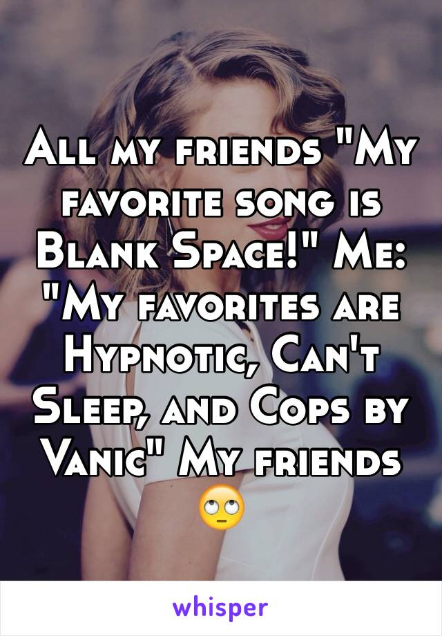 "All my friends ""My favorite song is Blank Space!"" Me: ""My favorites are Hypnotic, Can't Sleep, and Cops by Vanic"" My friends 🙄"