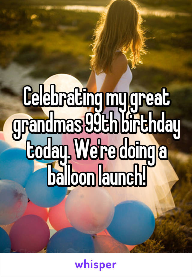 Celebrating my great grandmas 99th birthday today. We're doing a balloon launch!