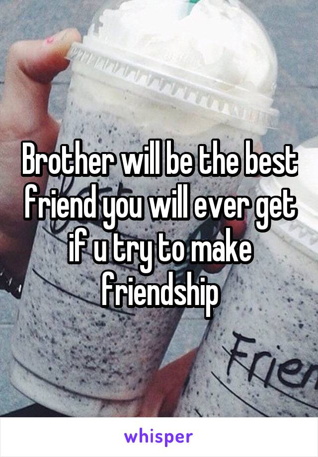 Brother will be the best friend you will ever get if u try to make friendship