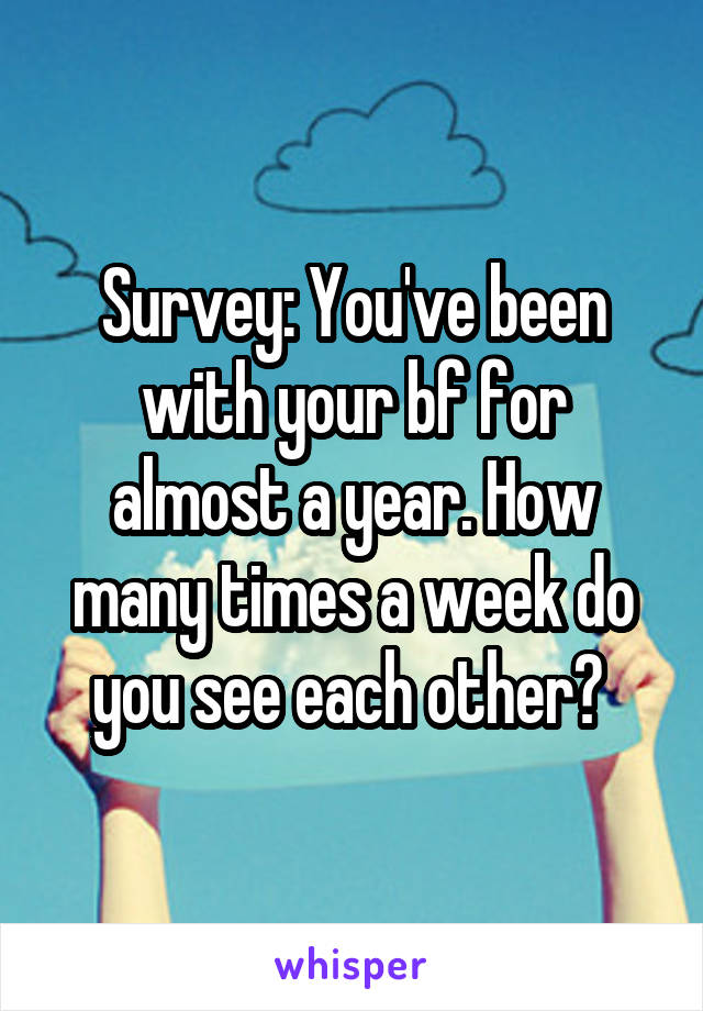 Survey: You've been with your bf for almost a year. How many times a week do you see each other?