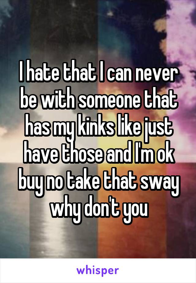 I hate that I can never be with someone that has my kinks like just have those and I'm ok buy no take that sway why don't you