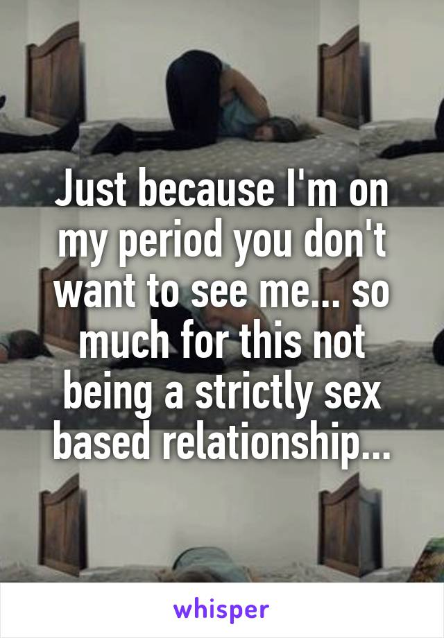 Just because I'm on my period you don't want to see me... so much for this not being a strictly sex based relationship...