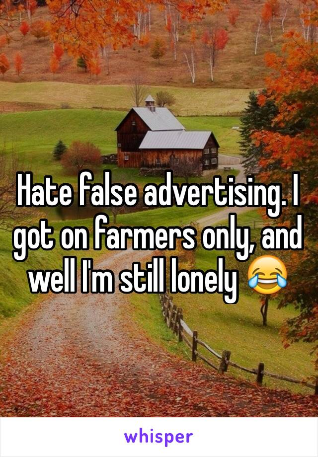 Hate false advertising. I got on farmers only, and well I'm still lonely 😂