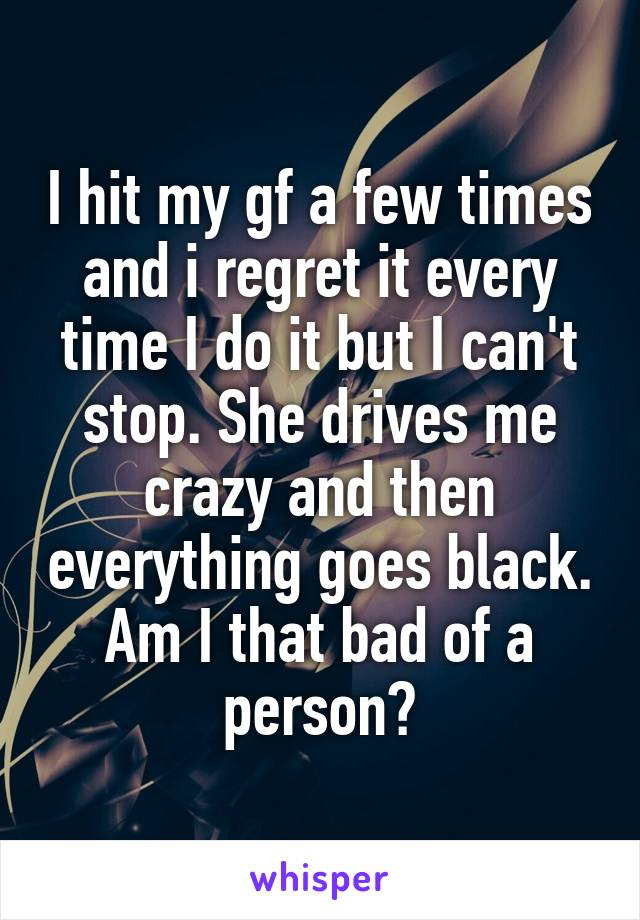 I hit my gf a few times and i regret it every time I do it but I can't stop. She drives me crazy and then everything goes black. Am I that bad of a person?