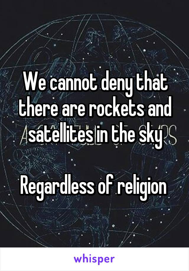 We cannot deny that there are rockets and satellites in the sky  Regardless of religion