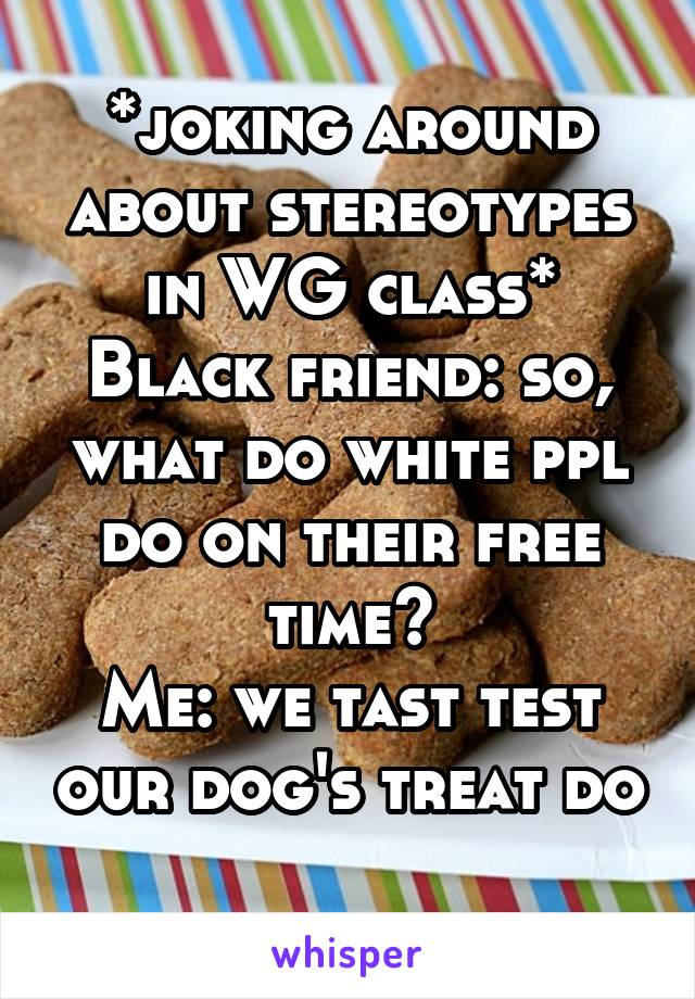 *joking around about stereotypes in WG class* Black friend: so, what do white ppl do on their free time? Me: we tast test our dog's treat do