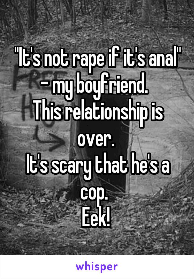 """""""It's not rape if it's anal"""" - my boyfriend.   This relationship is over.  It's scary that he's a cop.   Eek!"""