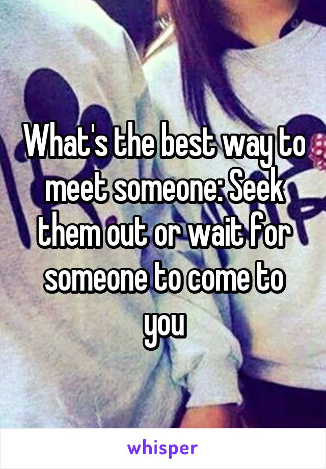 What's the best way to meet someone: Seek them out or wait for someone to come to you