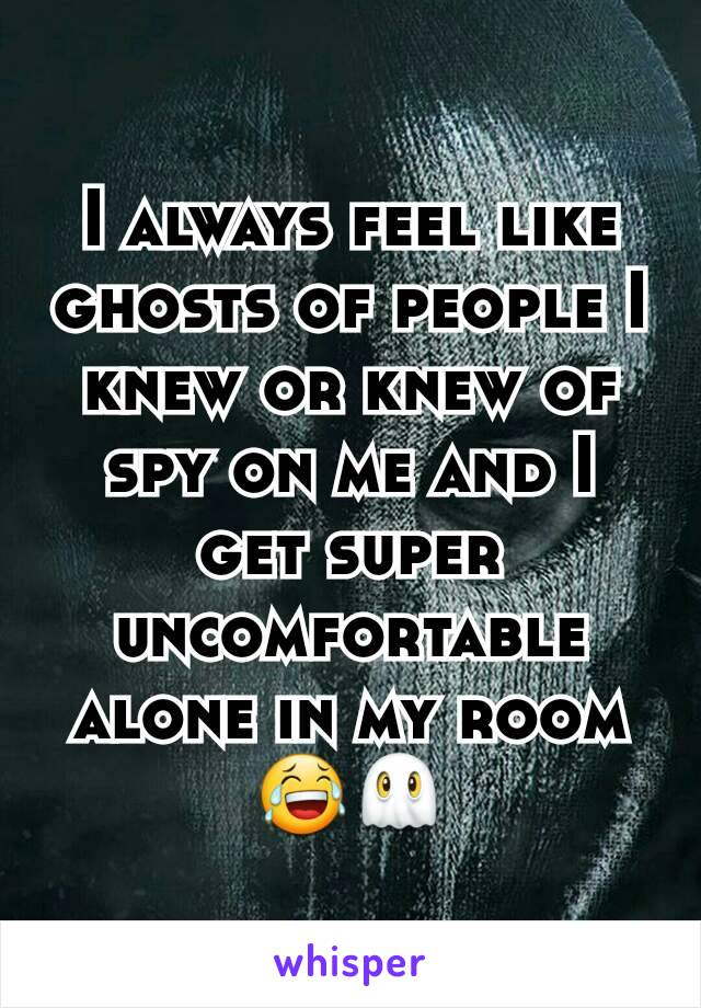 I always feel like ghosts of people I knew or knew of spy on me and I get super uncomfortable alone in my room 😂👻