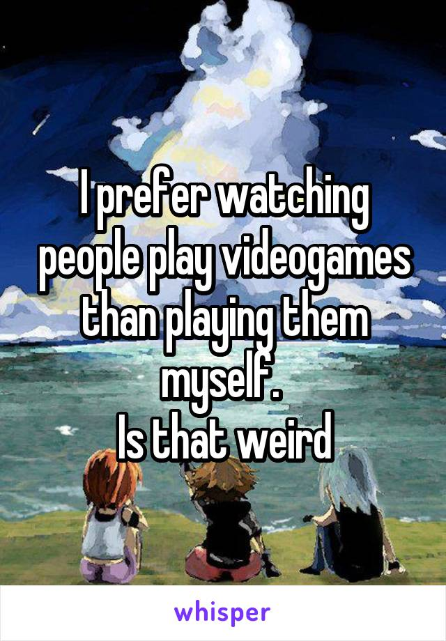 I prefer watching people play videogames than playing them myself.  Is that weird