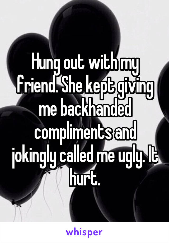 Hung out with my friend. She kept giving me backhanded compliments and jokingly called me ugly. It hurt.