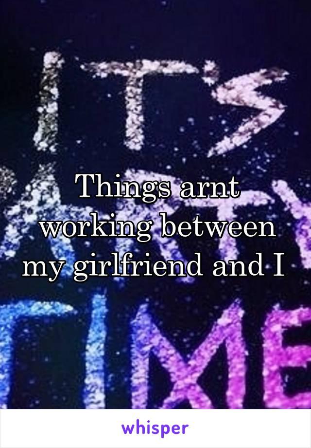 Things arnt working between my girlfriend and I
