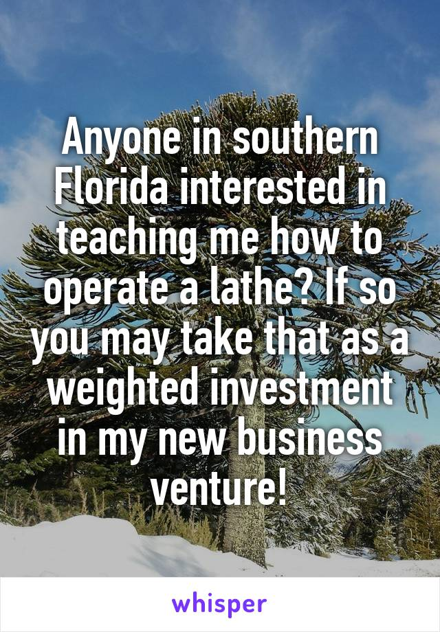 Anyone in southern Florida interested in teaching me how to operate a lathe? If so you may take that as a weighted investment in my new business venture!