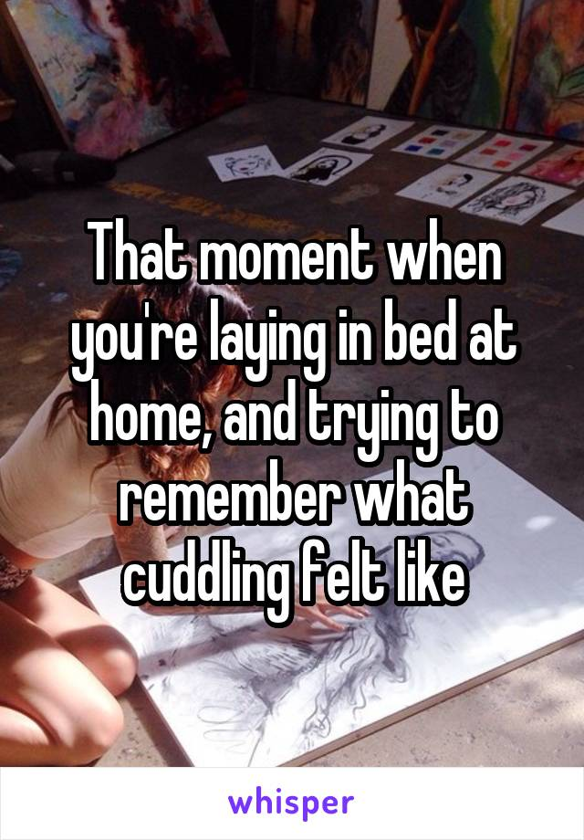 That moment when you're laying in bed at home, and trying to remember what cuddling felt like