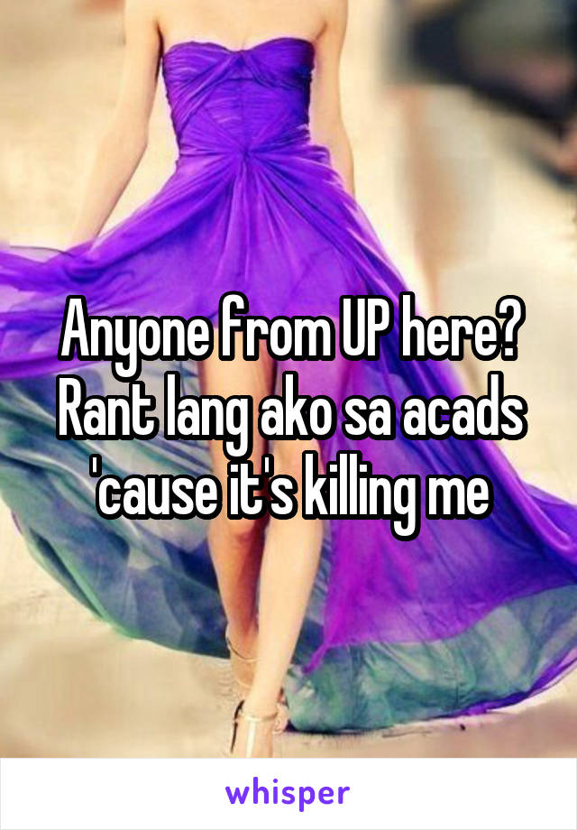 Anyone from UP here? Rant lang ako sa acads 'cause it's killing me
