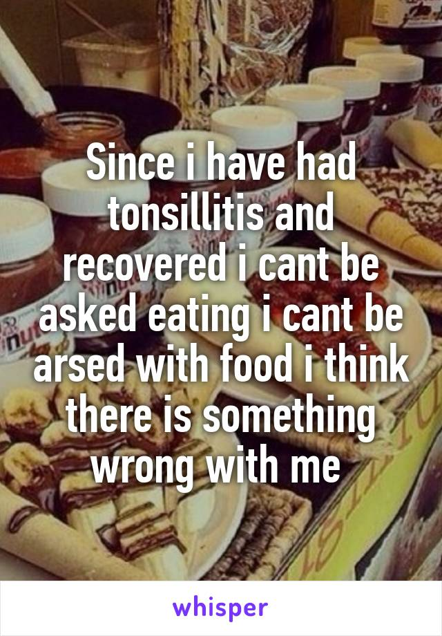 Since i have had tonsillitis and recovered i cant be asked eating i cant be arsed with food i think there is something wrong with me