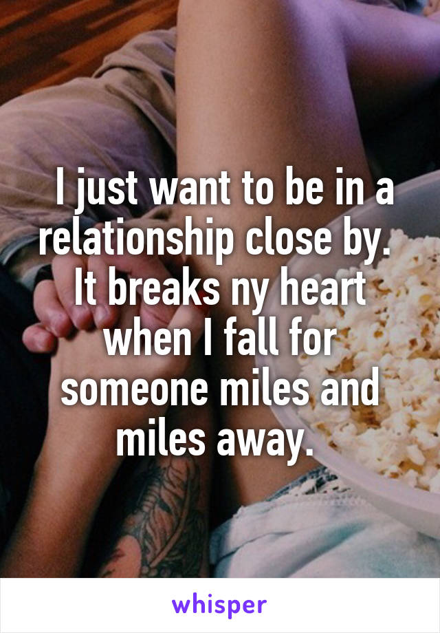 I just want to be in a relationship close by.  It breaks ny heart when I fall for someone miles and miles away.
