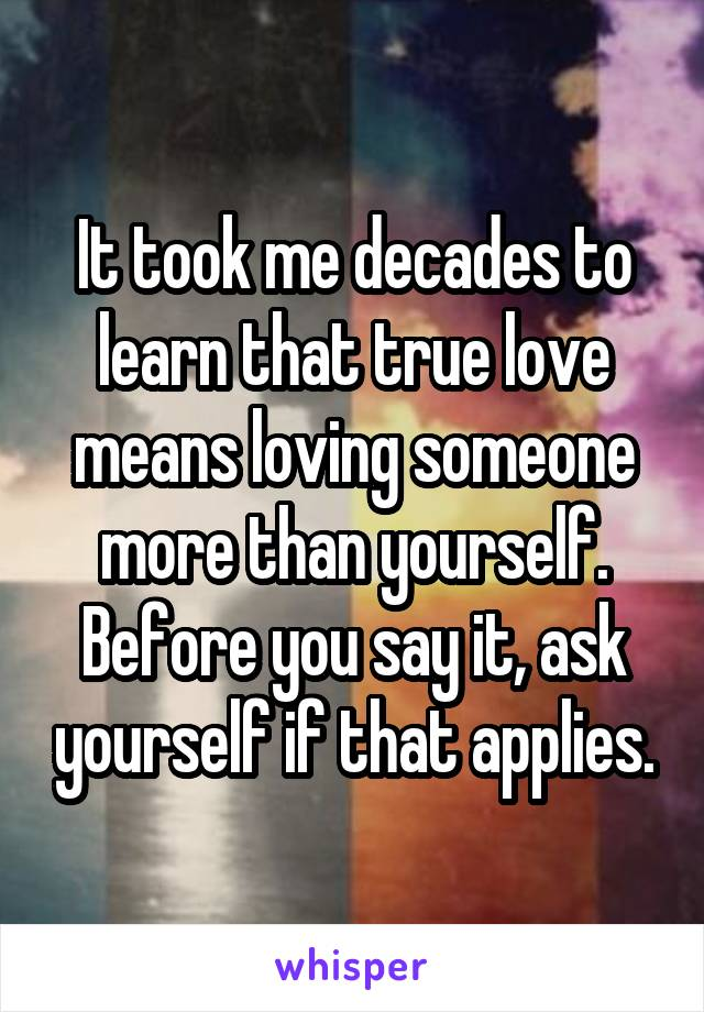 It took me decades to learn that true love means loving someone more than yourself. Before you say it, ask yourself if that applies.