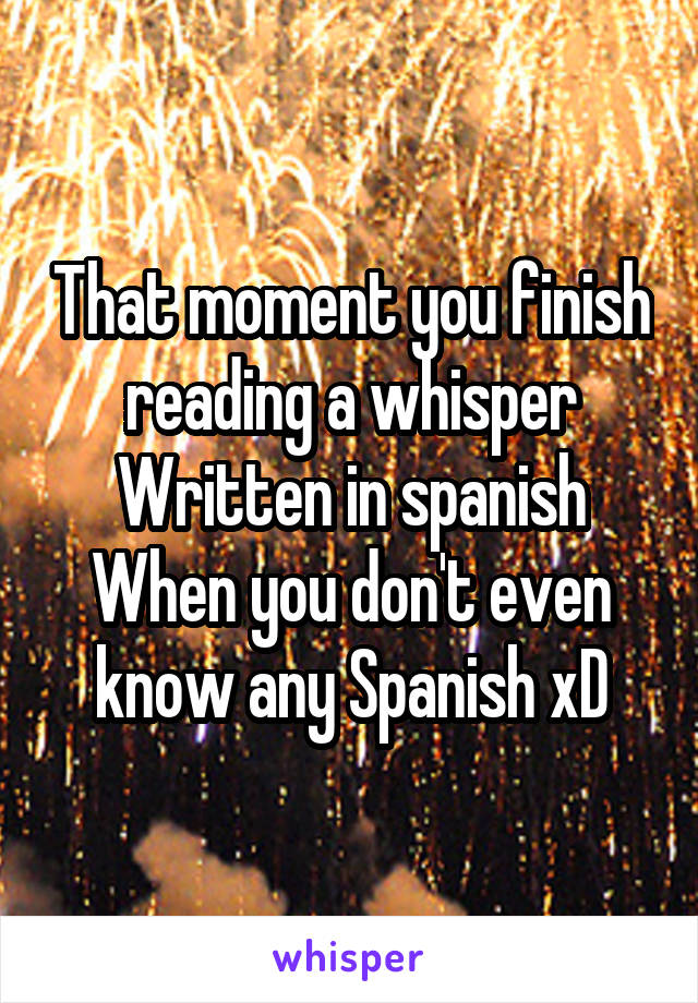 That moment you finish reading a whisper Written in spanish When you don't even know any Spanish xD