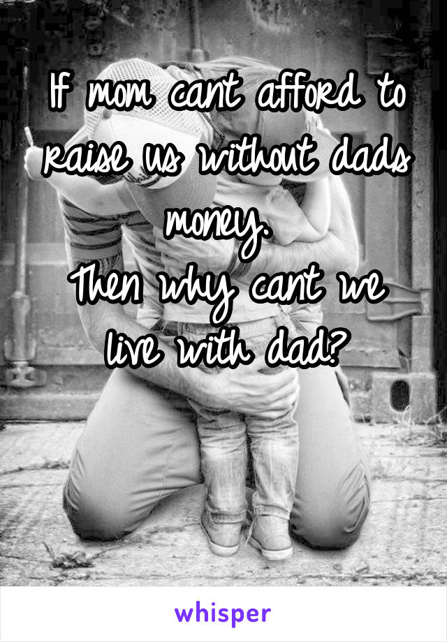 If mom cant afford to raise us without dads money.  Then why cant we live with dad?