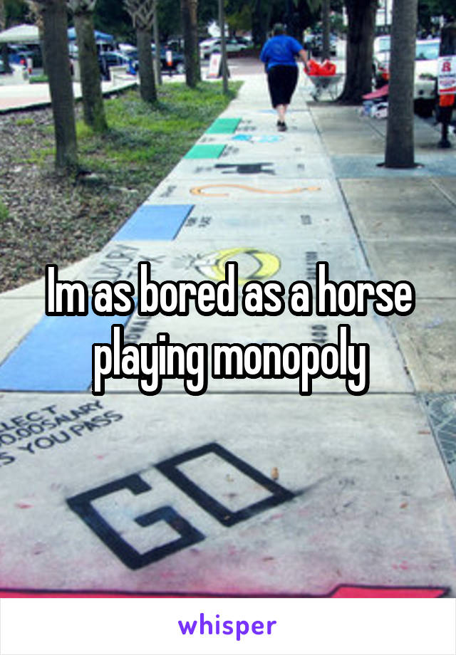 Im as bored as a horse playing monopoly