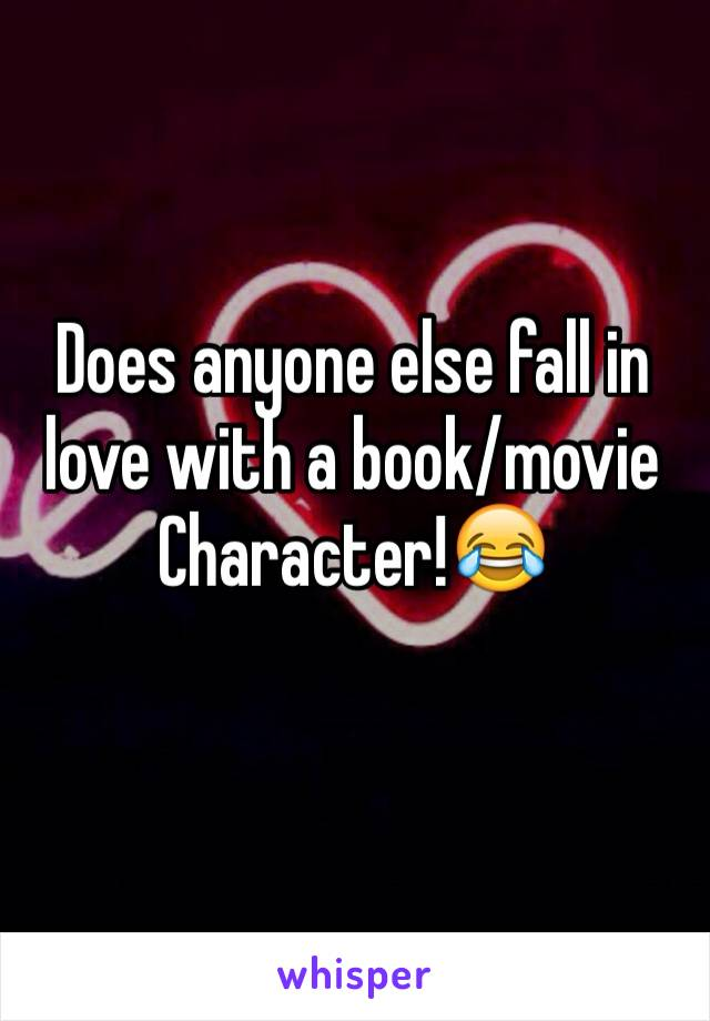 Does anyone else fall in love with a book/movie Character!😂
