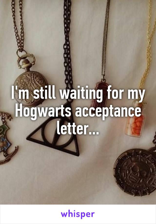 I'm still waiting for my Hogwarts acceptance letter...