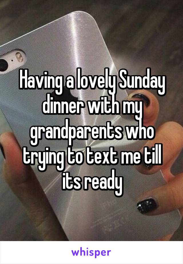 Having a lovely Sunday dinner with my grandparents who trying to text me till its ready