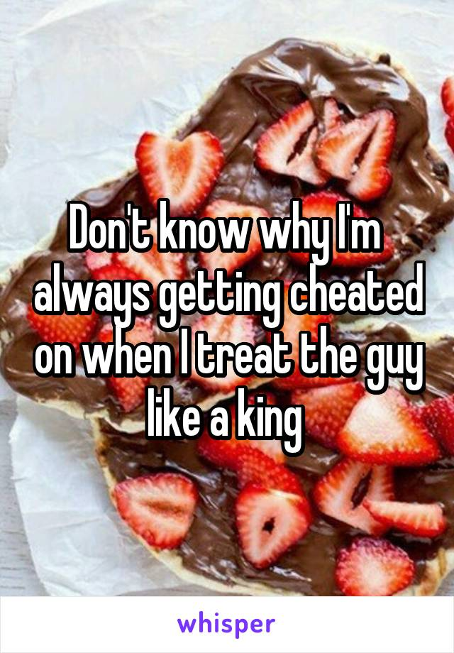 Don't know why I'm  always getting cheated on when I treat the guy like a king