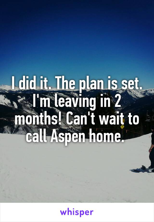 I did it. The plan is set. I'm leaving in 2 months! Can't wait to call Aspen home.