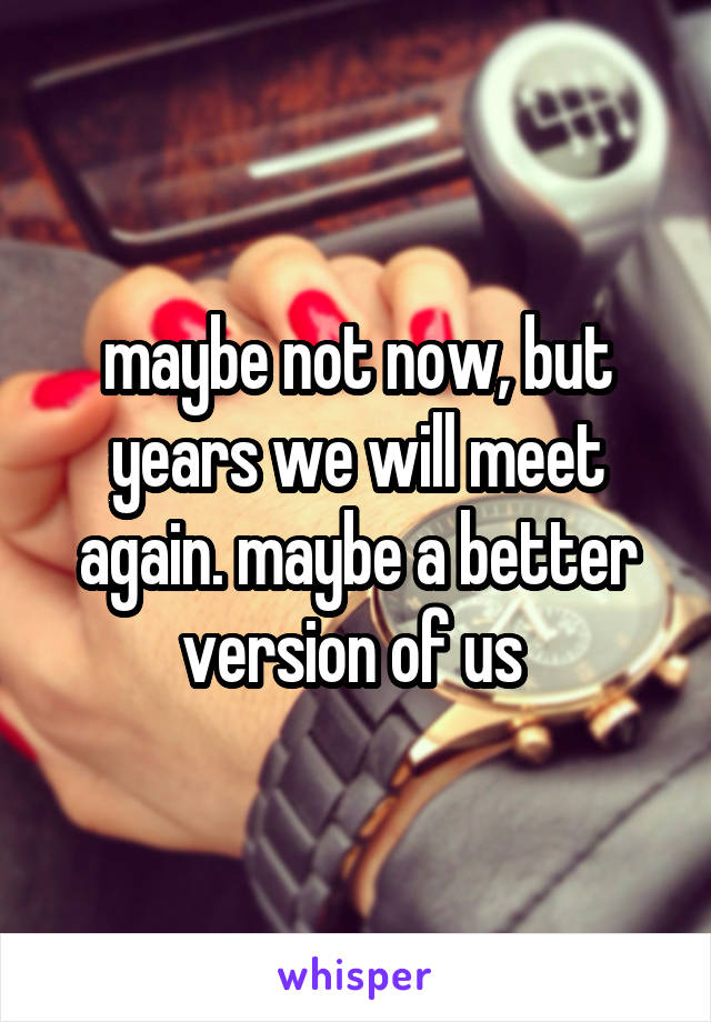 maybe not now, but years we will meet again. maybe a better version of us