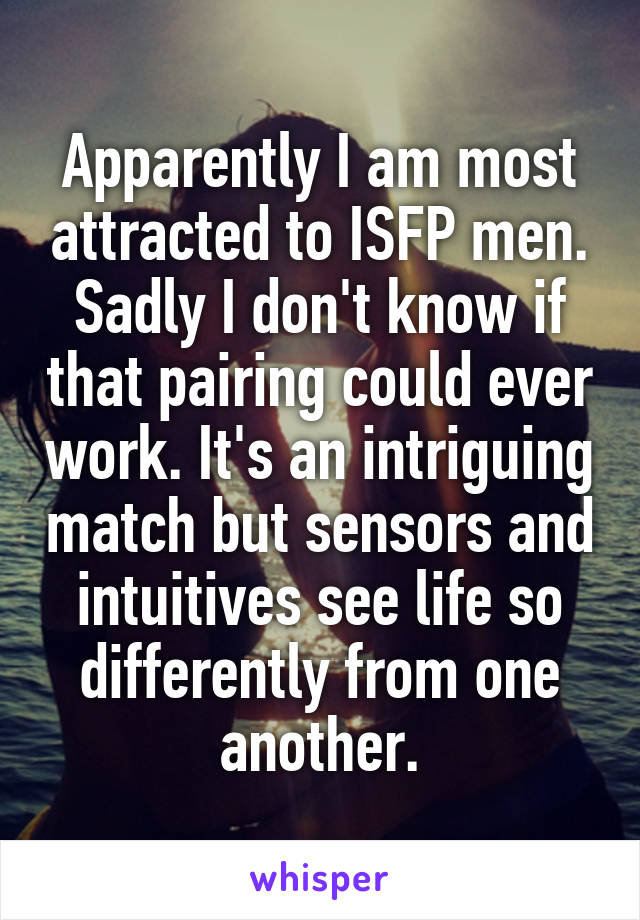 Apparently I am most attracted to ISFP men. Sadly I don't know if that pairing could ever work. It's an intriguing match but sensors and intuitives see life so differently from one another.