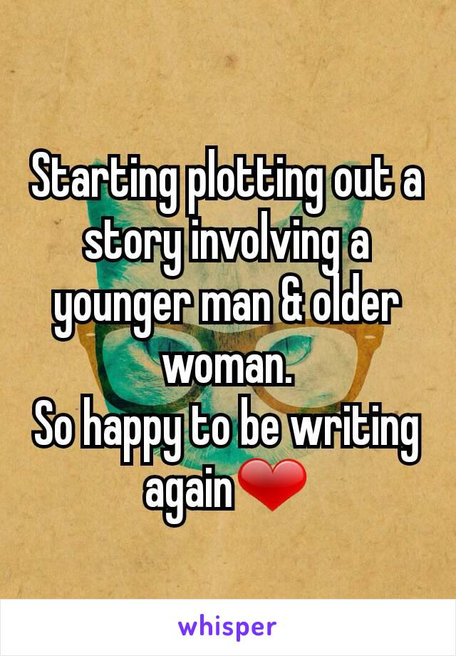 Starting plotting out a story involving a younger man & older woman. So happy to be writing again❤