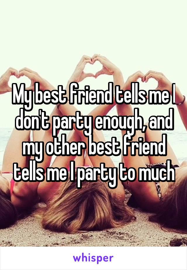 My best friend tells me I don't party enough, and my other best friend tells me I party to much