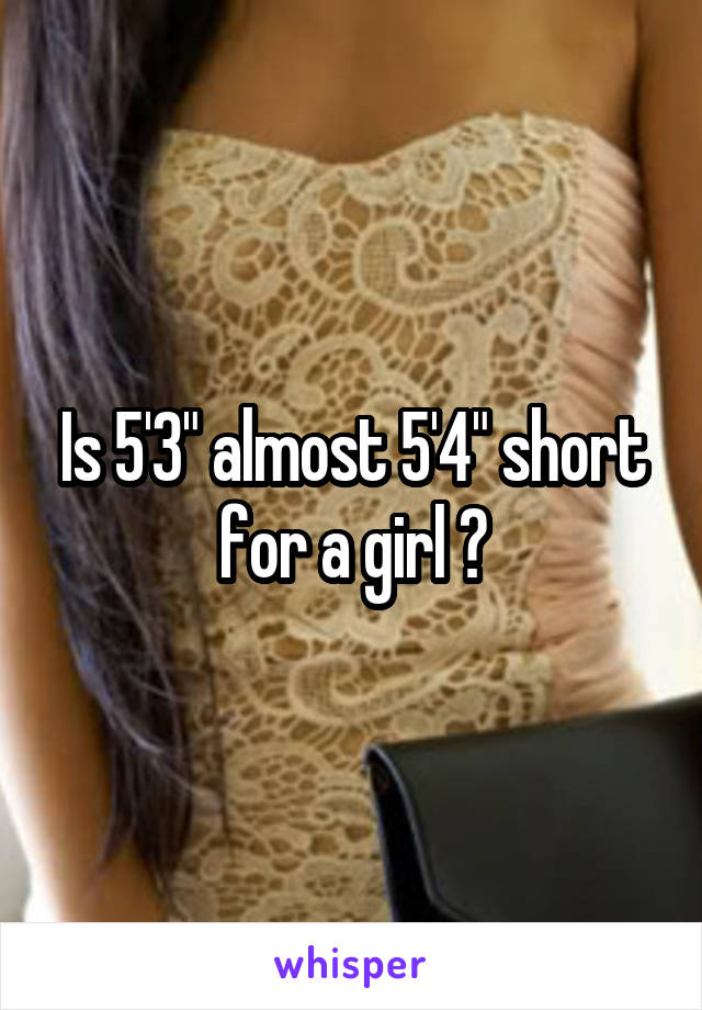 """Is 5'3"""" almost 5'4"""" short for a girl ?"""