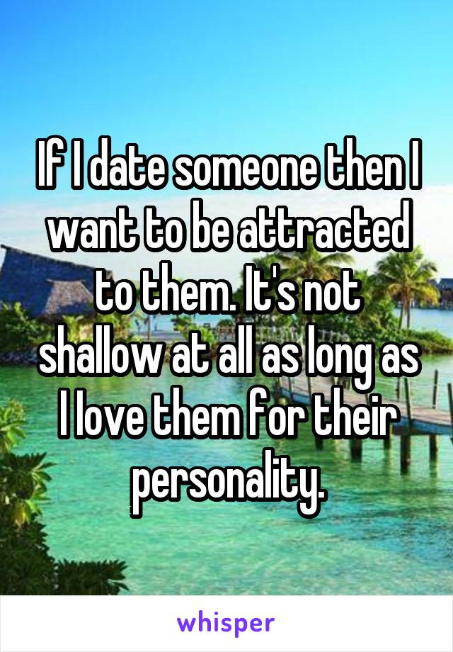 If I date someone then I want to be attracted to them. It's not shallow at all as long as I Iove them for their personality.