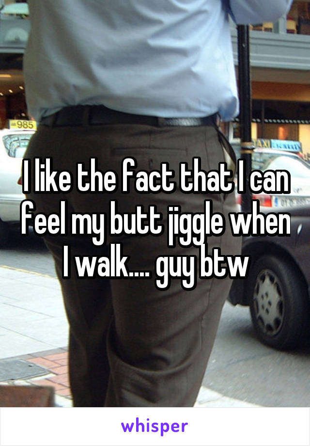 I like the fact that I can feel my butt jiggle when I walk.... guy btw