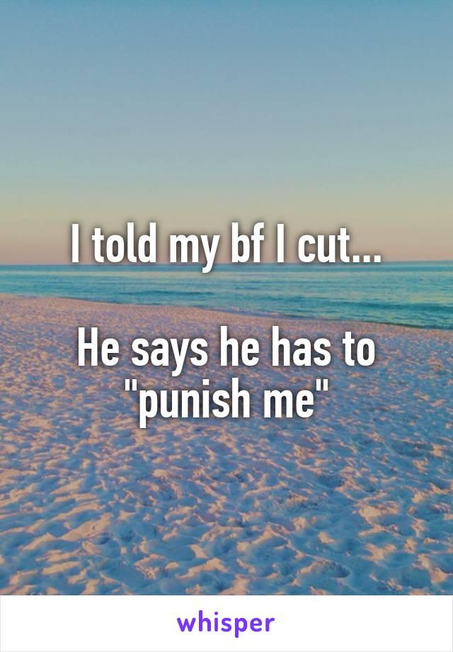 "I told my bf I cut...  He says he has to ""punish me"""